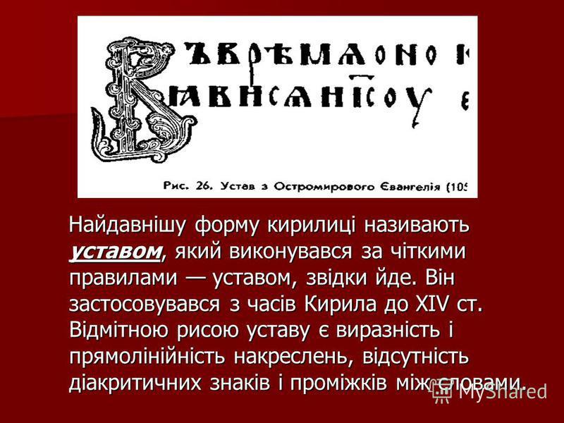 Найдавнішу форму кирилиці називають уставом, який виконувався за чіткими правилами уставом, звідки йде. Він застосовувався з часів Кирила до ХІV ст. Відмітною рисою уставу є виразність і прямолінійність накреслень, відсутність діакритичних знаків і п