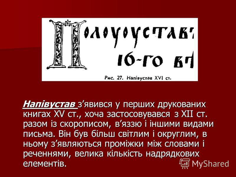 Напівустав зявився у перших друкованих книгах ХV ст., хоча застосовувався з ХІІ ст. разом із скорописом, вяззю і іншими видами письма. Він був більш світлим і округлим, в ньому зявляються проміжки між словами і реченнями, велика кількість надрядкових