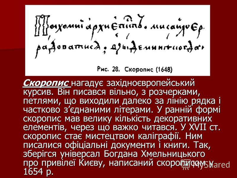 Скоропис нагадує західноєвропейський курсив. Він писався вільно, з розчерками, петлями, що виходили далеко за лінію рядка і частково зєднаними літерами. У ранній формі скоропис мав велику кількість декоративних елементів, через що важко читався. У XV