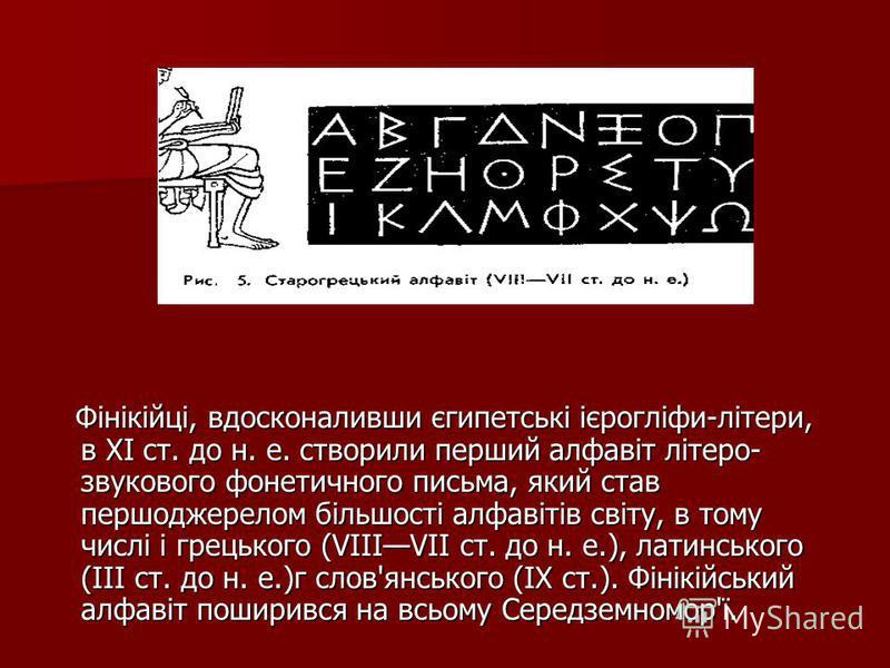 Фінікійці, вдосконаливши єгипетські ієрогліфи-літери, в XI ст. до н. е. створили перший алфавіт літеро- звукового фонетичного письма, який став першоджерелом більшості алфавітів світу, в тому числі і грецького (VIIIVII ст. до н. е.), латинського (III