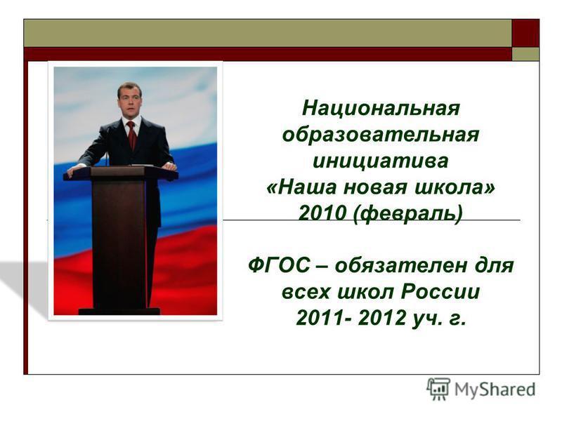 Национальная образовательная инициатива «Наша новая школа» 2010 (февраль) ФГОС – обязателен для всех школ России 2011- 2012 уч. г.