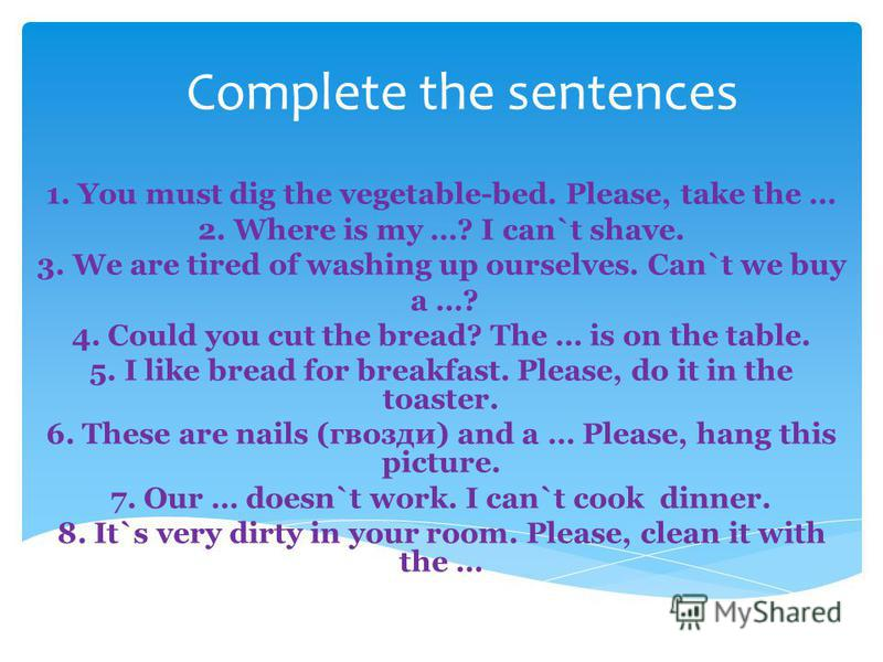 Complete the sentences 1. You must dig the vegetable-bed. Please, take the … 2. Where is my …? I can`t shave. 3. We are tired of washing up ourselves. Can`t we buy a …? 4. Could you cut the bread? The … is on the table. 5. I like bread for breakfast.