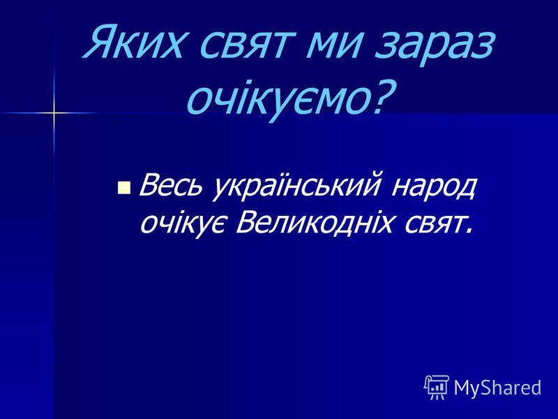 Яких свят ми зараз очікуємо? Весь український народ очікує Великодніх свят.