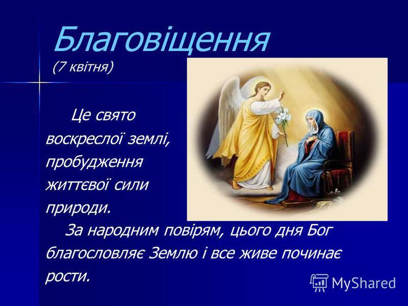 Благовіщення (7 квітня) Це свято воскреслої землі, пробудження життєвої сили природи. За народним повірям, цього дня Бог благословляє Землю і все живе починає рости.