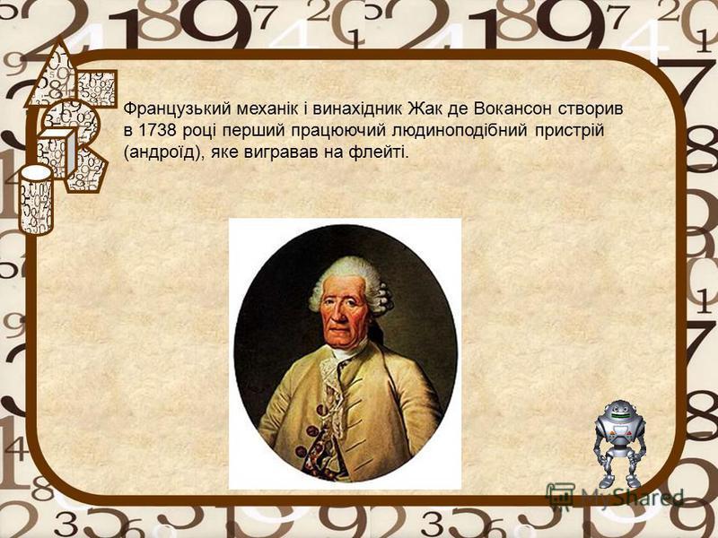 Французький механік і винахідник Жак де Вокансон створив в 1738 році перший працюючий людиноподібний пристрій (андроїд), яке вигравав на флейті.