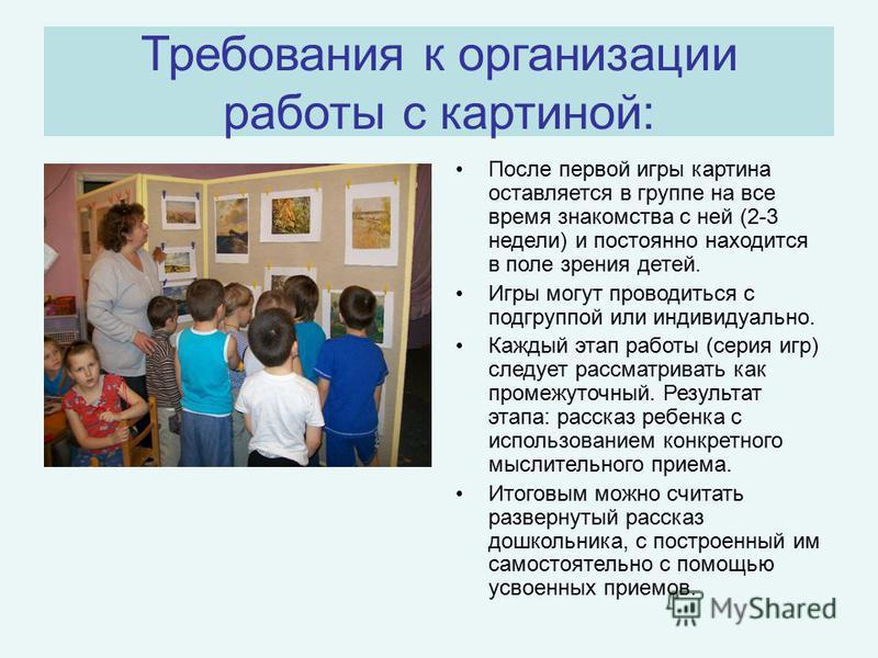 Требования к организации работы с картиной: После первой игры картина оставляется в группе на все время знакомства с ней (2-3 недели) и постоянно находится в поле зрения детей. Игры могут проводиться с подгруппой или индивидуально. Каждый этап работы