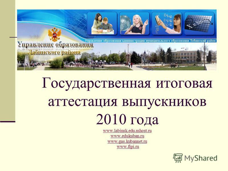 Государственная итоговая аттестация выпускников 2010 года www.labinsk.edu.mhost.ru www.edukuban.ru www.gas.kubannet.ru www.fipi.ru www.labinsk.edu.mhost.ru www.edukuban.ru www.gas.kubannet.ruwww.fipi.ru