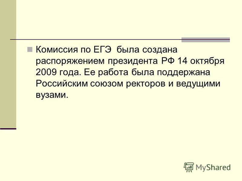 Комиссия по ЕГЭ была создана распоряжением президента РФ 14 октября 2009 года. Ее работа была поддержана Российским союзом ректоров и ведущими вузами.