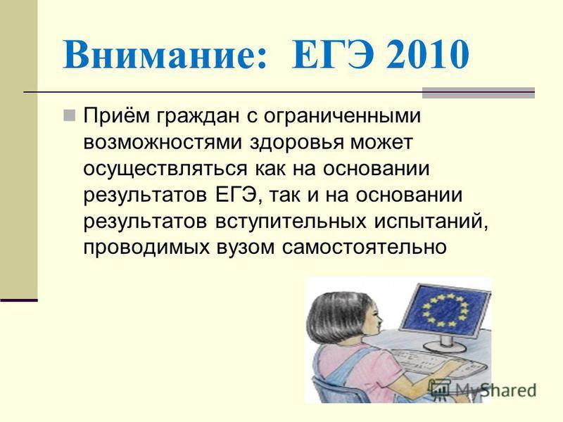 Приём граждан с ограниченными возможностями здоровья может осуществляться как на основании результатов ЕГЭ, так и на основании результатов вступительных испытаний, проводимых вузом самостоятельно Внимание: ЕГЭ 2010