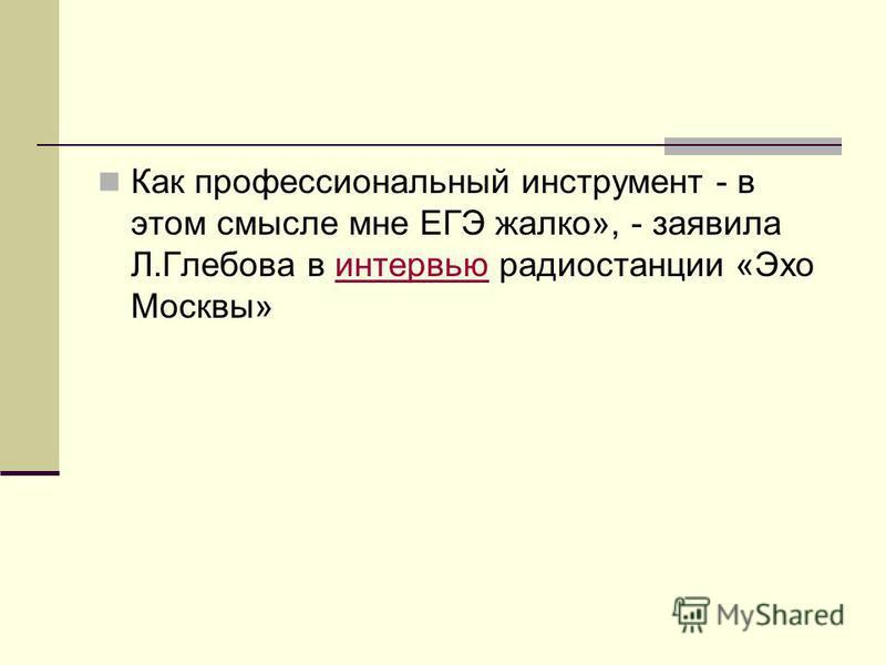 Как профессиональный инструмент - в этом смысле мне ЕГЭ жалко», - заявила Л.Глебова в интервью радиостанции «Эхо Москвы»интервью