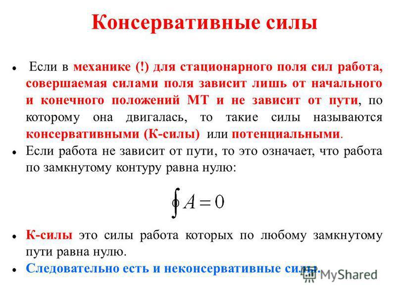 Консервативные силы Если в механике (!) для стационарного поля сил работа, совершаемая силами поля зависит лишь от начального и конечного положений МТ и не зависит от пути, по которому она двигалась, то такие силы называются консервативными (К-силы)
