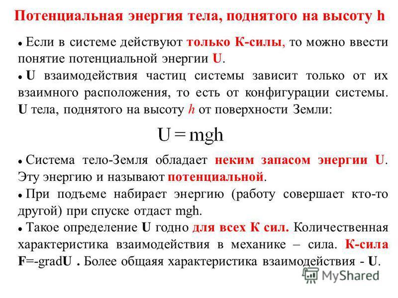 Потенциальная энергия тела, поднятого на высоту h Если в системе действуют только К-силы, то можно ввести понятие потенциальной энергии U. U взаимодействия частиц системы зависит только от их взаимного расположения, то есть от конфигурации системы. U