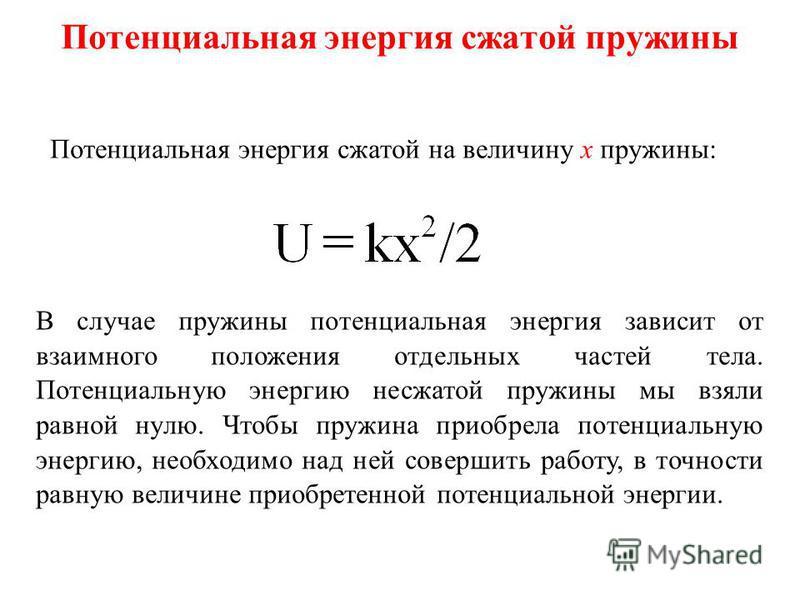 Потенциальная энергия сжатой пружины Потенциальная энергия сжатой на величину x пружины: В случае пружины потенциальная энергия зависит от взаимного положения отдельных частей тела. Потенциальную энергию несжатой пружины мы взяли равной нулю. Чтобы п
