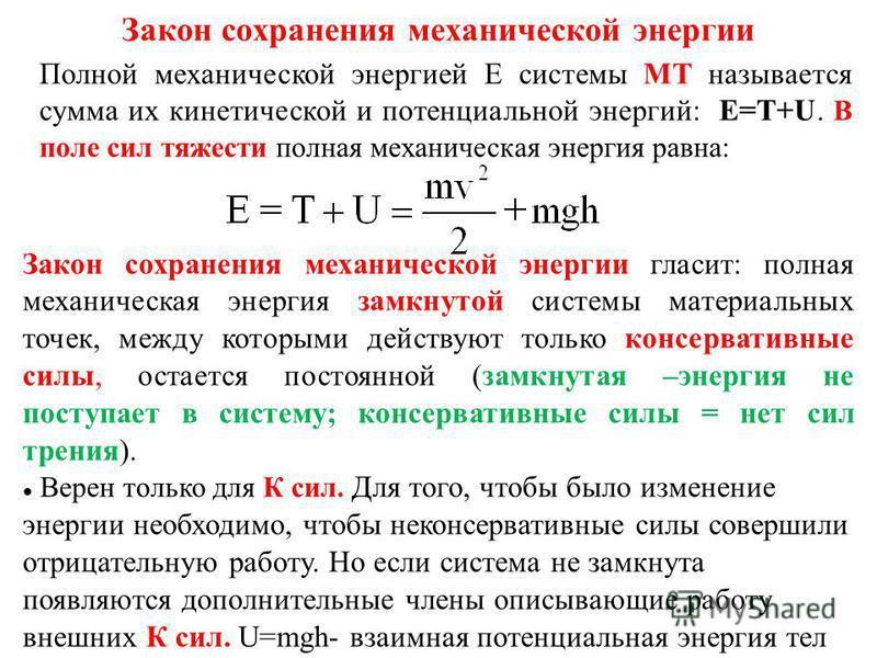 Закон сохранения механической энергии Полной механической энергией Е системы МТ называется сумма их кинетической и потенциальной энергий: E=T+U. В поле сил тяжести полная механическая энергия равна: Закон сохранения механической энергии гласит: полна