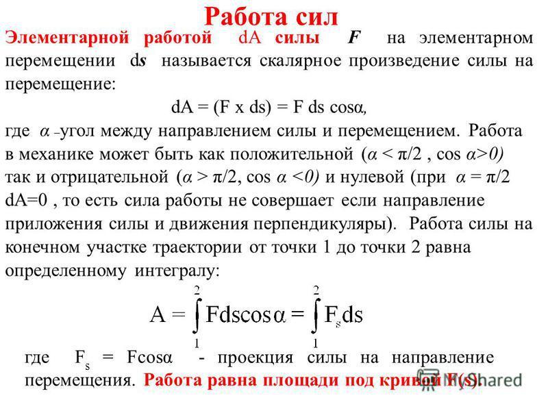 Работа сил Элементарной работой dA силы F на элементарном перемещении ds называется скалярное произведение силы на перемещение: dA = (F х ds) = F ds cost, где α – угол между направлением силы и перемещением. Работа в механике может быть как положител