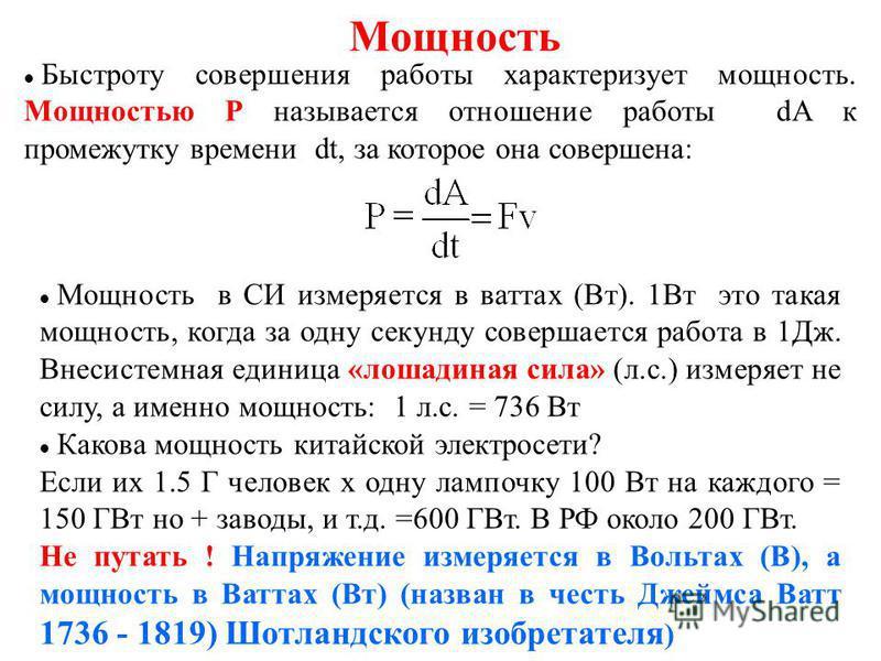 Мощность Быстроту совершения работы характеризует мощность. Мощностью Р называется отношение работы dA к промежутку времени dt, за которое она совершена: Мощность в СИ измеряется в ваттах (Вт). 1Вт это такая мощность, когда за одну секунду совершаетс