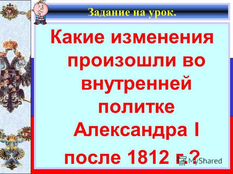 Задание на урок. Какие изменения произошли во внутренней политике Александра I после 1812 г.?