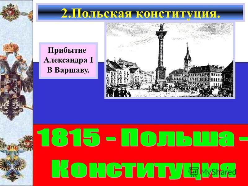 2. Польская конституция. Прибытие Александра I В Варшаву.