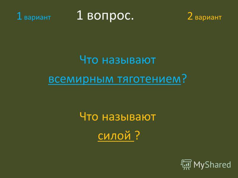 1 вариант 1 вопрос. 2 вариант Что называют всемирным тяготением? Что называют силой ?