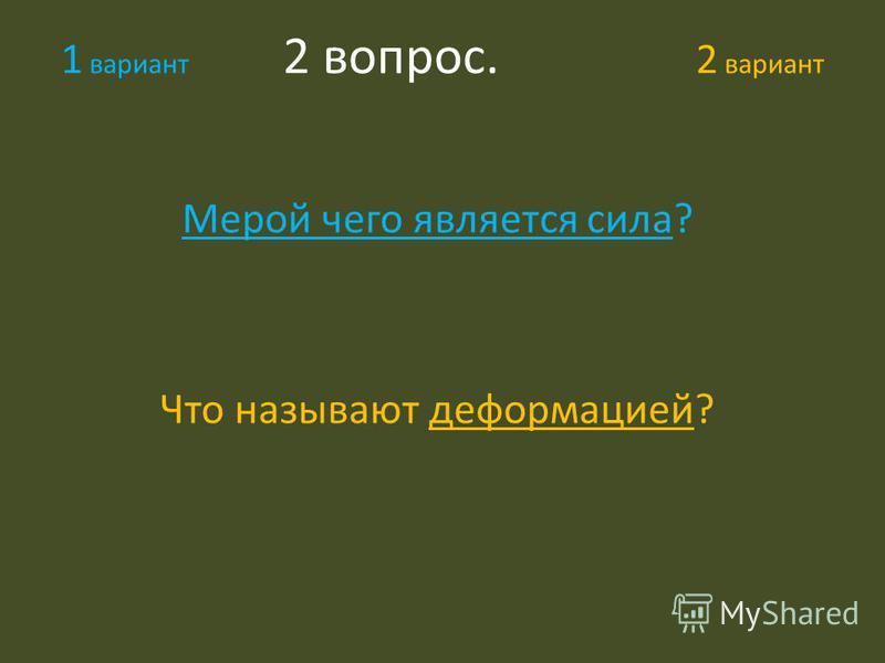 1 вариант 2 вопрос. 2 вариант Мерой чего является сила? Что называют деформацией?