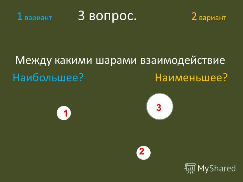 1 вариант 3 вопрос. 2 вариант Между какими шарами взаимодействие Наибольшее? Наименьшее? 3 1 2