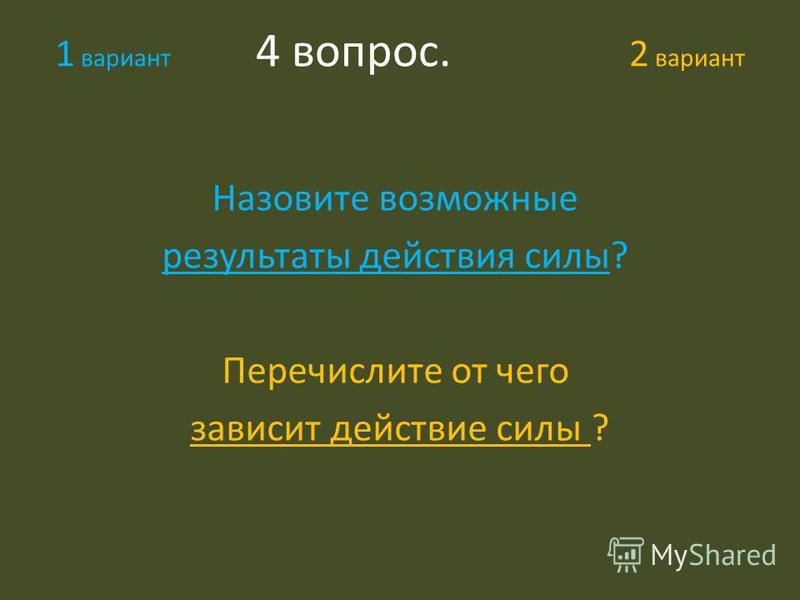 1 вариант 4 вопрос. 2 вариант Назовите возможные результаты действия силы? Перечислите от чего зависит действие силы ?