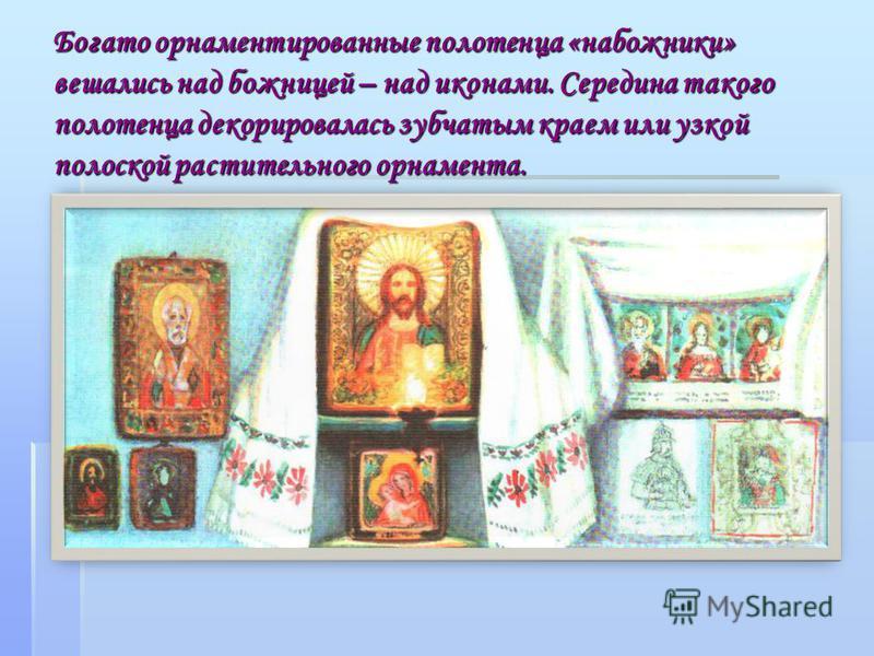 Богато орнаментированные полотенца «набожники» вешались над божницей – над иконами. Середина такого полотенца декорировалась зубчатым краем или узкой полоской растительного орнамента.
