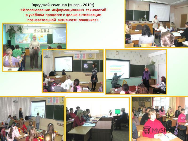 16 Городской семинар (январь 2010 г) «Использование информационных технологий в учебном процессе с целью активизации познавательной активности учащихся»