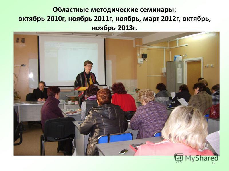 19 Областные методические семинары: октябрь 2010 г, ноябрь 2011 г, ноябрь, март 2012 г, октябрь, ноябрь 2013 г.