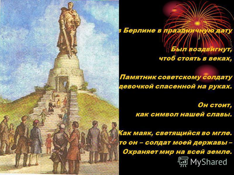 И в Берлине в праздничную дату Был воздвигнут, чтоб стоять в веках, Памятник советскому солдату С девочкой спасенной на руках. Он стоит, как символ нашей славы. Как маяк, светящийся во мгле. Это он – солдат моей державы – Охраняет мир на всей земле.
