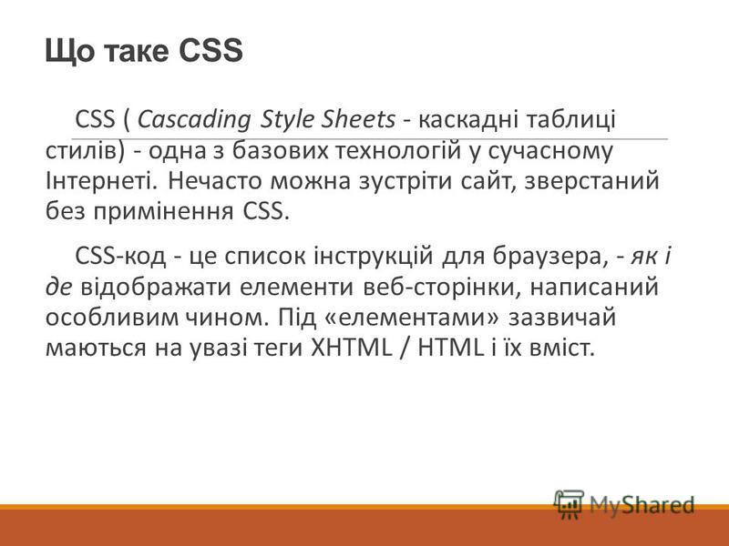 Що таке CSS CSS ( Cascading Style Sheets - каскадні таблиці стилів) - одна з базових технологій у сучасному Інтернеті. Нечасто можна зустріти сайт, зверстаний без примінення CSS. CSS-код - це список інструкцій для браузера, - як і де відображати елем