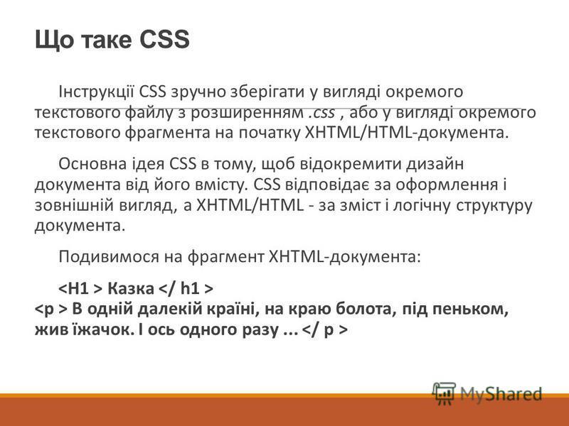 Що таке CSS Інструкції CSS зручно зберігати у вигляді окремого текстового файлу з розширенням.css, або у вигляді окремого текстового фрагмента на початку XHTML/HTML-документа. Основна ідея CSS в тому, щоб відокремити дизайн документа від його вмісту.