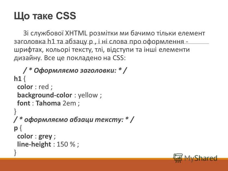 Що таке CSS Зі службової XHTML розмітки ми бачимо тільки елемент заголовка h1 та абзацу p, і ні слова про оформлення - шрифтах, кольорі тексту, тлі, відступи та інші елементи дизайну. Все це покладено на CSS: / * Оформляємо заголовки: * / h1 { color