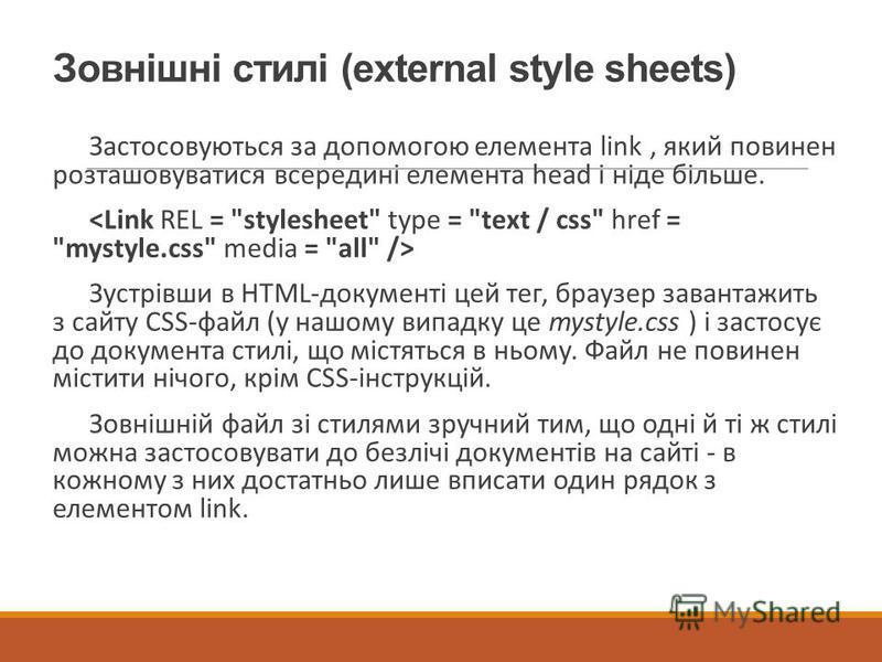 Зовнішні стилі (external style sheets) Застосовуються за допомогою елемента link, який повинен розташовуватися всередині елемента head і ніде більше. Зустрівши в HTML-документі цей тег, браузер завантажить з сайту CSS-файл (у нашому випадку це mystyl