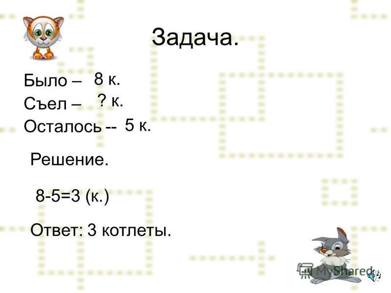 Задача. Было – Съел – Осталось -- 8 к. ? к. 5 к. Решение. 8-5=3 (к.) Ответ: 3 котлеты.