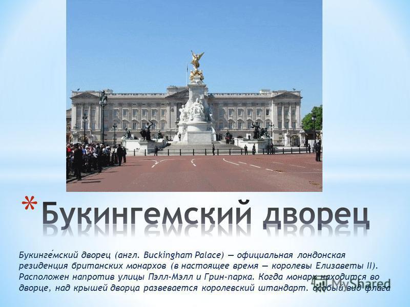 Букингемский дворец (англ. Buckingham Palace) официальная лондонская резиденция британских монархов (в настоящее время королевы Елизаветы II). Расположен напротив улицы Пэлл-Мэлл и Грин-парка. Когда монарх находится во дворце, над крышей дворца разве