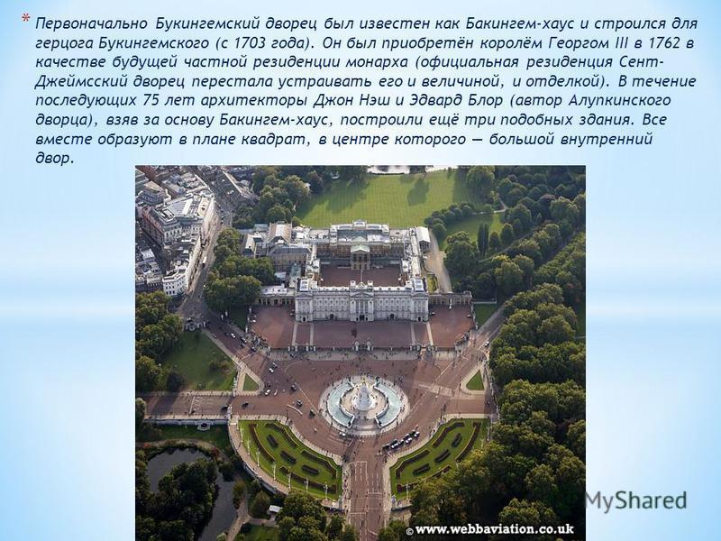 * Первоначально Букингемский дворец был известен как Бакингем-хаус и строился для герцога Букингемского (с 1703 года). Он был приобретён королём Георгом III в 1762 в качестве будущей частной резиденции монарха (официальная резиденция Сент- Джеймсский