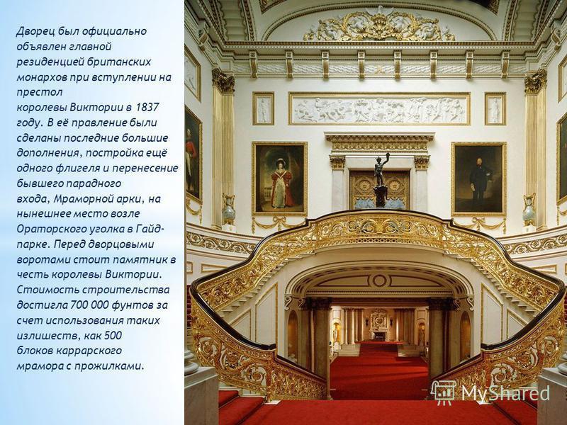 Дворец был официально объявлен главной резиденцией британских монархов при вступлении на престол королевы Виктории в 1837 году. В её правление были сделаны последние большие дополнения, постройка ещё одного флигеля и перенесение бывшего парадного вхо