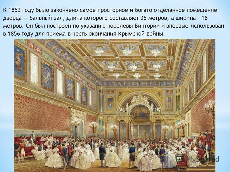 К 1853 году было закончено самое просторное и богато отделанное помещение дворца бальный зал, длина которого составляет 36 метров, а ширина - 18 метров. Он был построен по указанию королевы Виктории и впервые использован в 1856 году для приема в чест