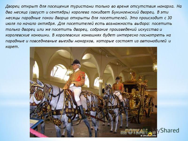 Дворец открыт для посещения туристами только во время отсутствия монарха. На два месяца (август и сентябрь) королева покидает Букингемский дворец. В эти месяцы парадные покои дворца открыты для посетителей. Это происходит с 30 июля по начало октября.