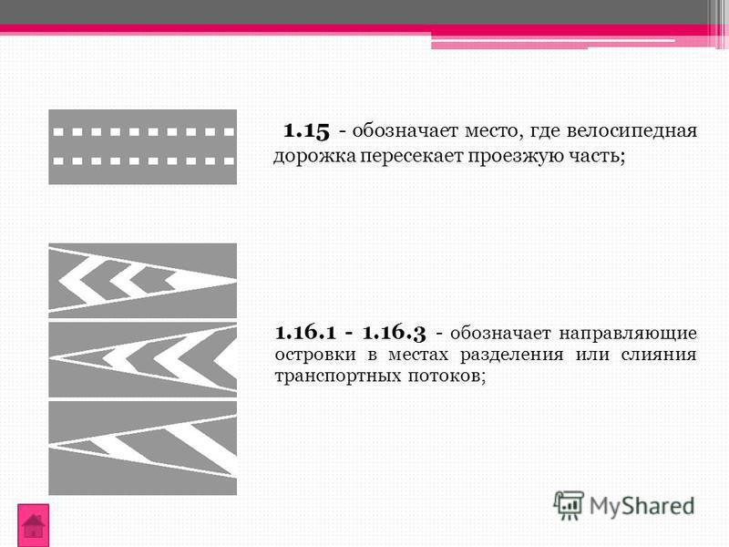 1.15 - обозначает место, где велосипедная дорожка пересекает проезжую часть; 1.16.1 - 1.16.3 - обозначает направляющие островки в местах разделения или слияния транспортных потоков;
