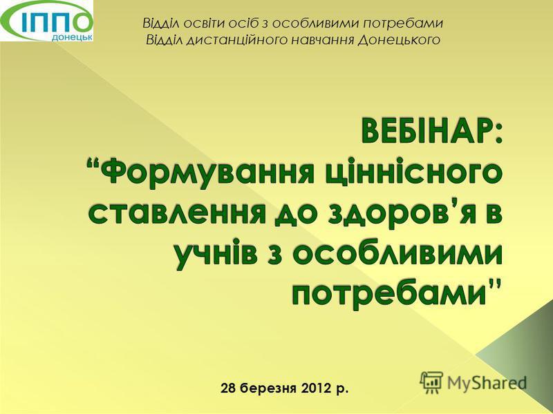 Відділ освіти осіб з особливими потребами Відділ дистанційного навчання Донецького 28 березня 2012 р.