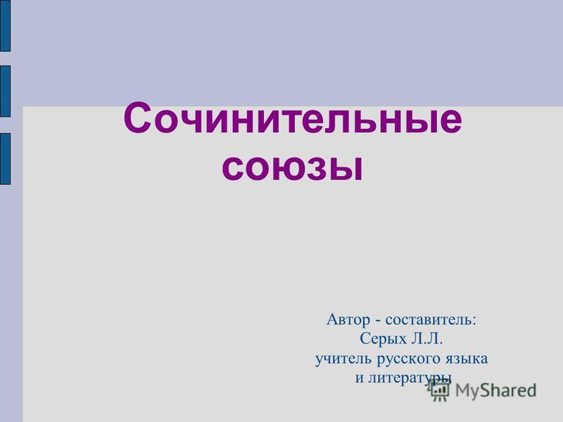 Сочинительные союзы Автор - составитель: Серых Л.Л. учитель русского языка и литературы