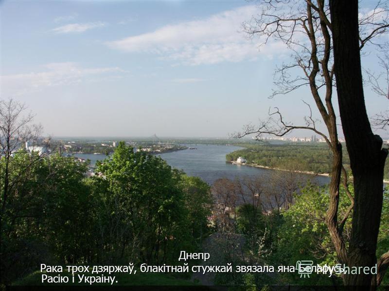 Днепр Днепр Рака трох дзяржаў, блакітнай стужкай звязала яна Беларусь, Расію і Украіну. Рака трох дзяржаў, блакітнай стужкай звязала яна Беларусь, Расію і Украіну.
