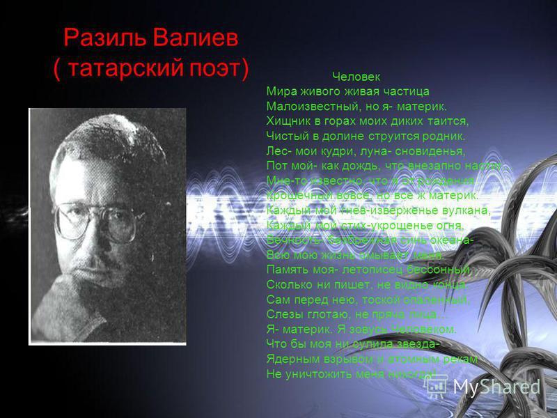 Разиль Валиев ( татарский поэт) Человек Мира живого живая частица Малоизвестный, но я- материк. Хищник в горах моих диких таится, Чистый в долине струится родник. Лес- мои кудри, луна- сновиденья, Пот мой- как дождь, что внезапно настиг… Мне-то извес