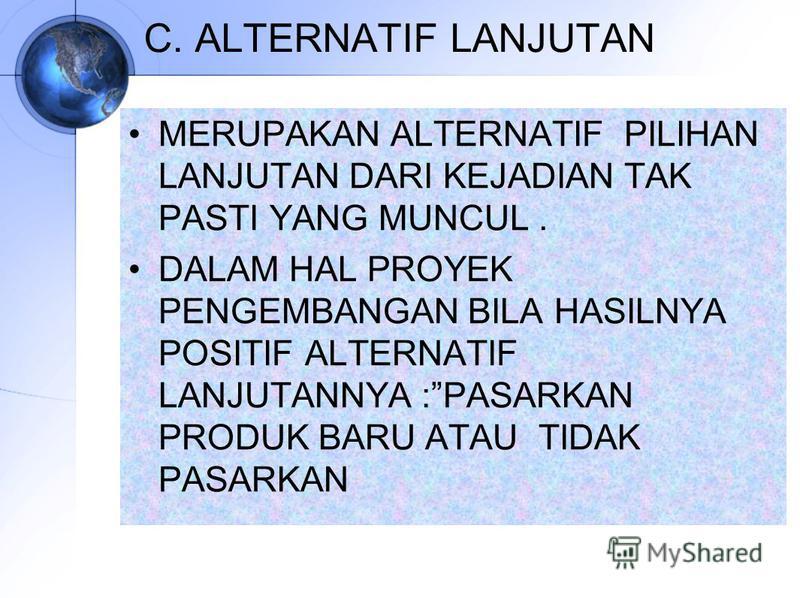 C. ALTERNATIF LANJUTAN MERUPAKAN ALTERNATIF PILIHAN LANJUTAN DARI KEJADIAN TAK PASTI YANG MUNCUL. DALAM HAL PROYEK PENGEMBANGAN BILA HASILNYA POSITIF ALTERNATIF LANJUTANNYA :PASARKAN PRODUK BARU ATAU TIDAK PASARKAN