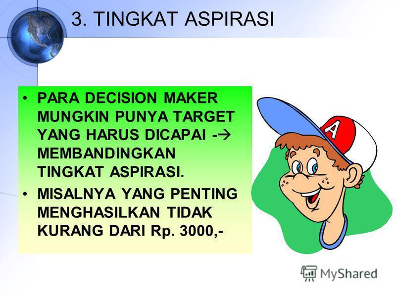 3. TINGKAT ASPIRASI PARA DECISION MAKER MUNGKIN PUNYA TARGET YANG HARUS DICAPAI - MEMBANDINGKAN TINGKAT ASPIRASI. MISALNYA YANG PENTING MENGHASILKAN TIDAK KURANG DARI Rp. 3000,-