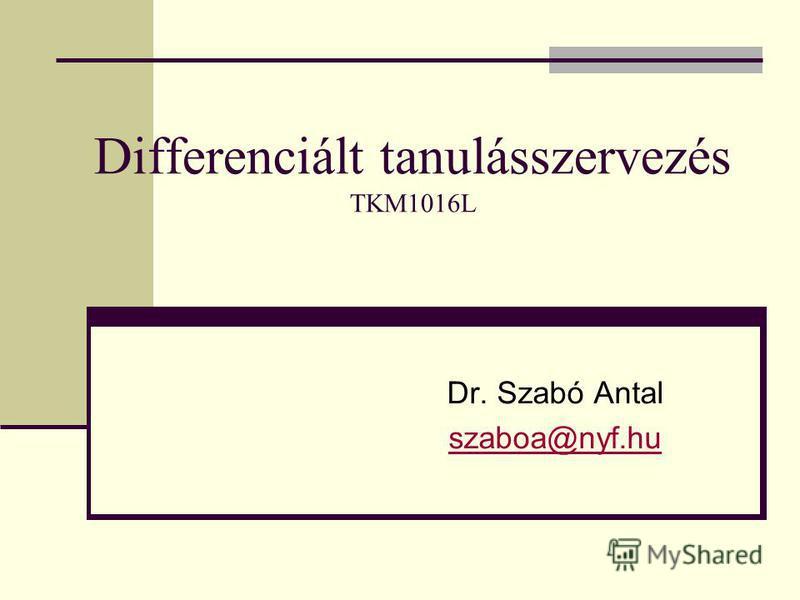 Differenciált tanulásszervezés TKM1016L Dr. Szabó Antal szaboa@nyf.hu