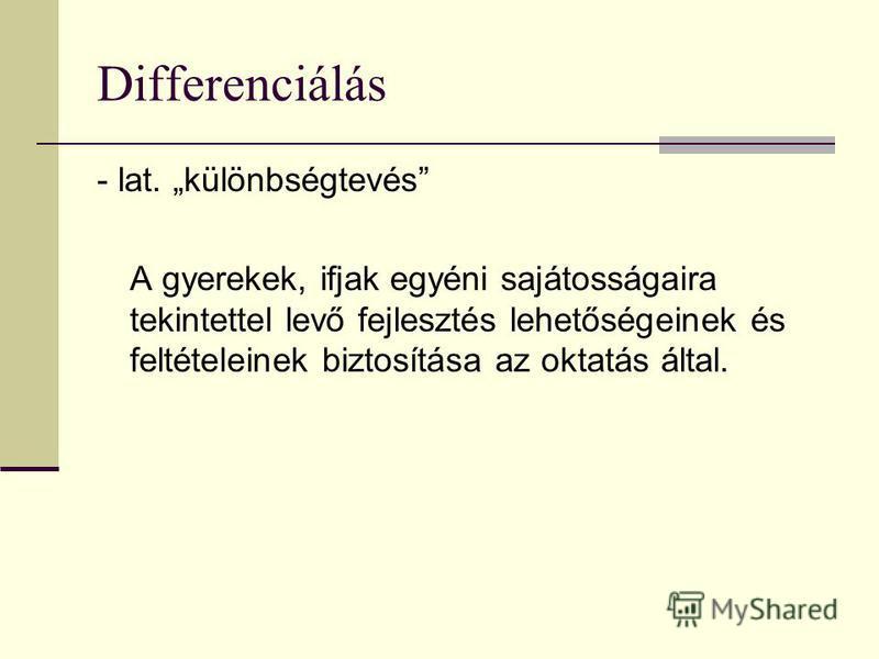 Differenciálás - lat. különbségtevés A gyerekek, ifjak egyéni sajátosságaira tekintettel levő fejlesztés lehetőségeinek és feltételeinek biztosítása az oktatás által.