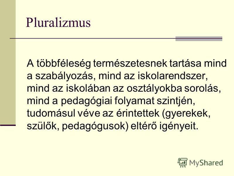 Pluralizmus A többféleség természetesnek tartása mind a szabályozás, mind az iskolarendszer, mind az iskolában az osztályokba sorolás, mind a pedagógiai folyamat szintjén, tudomásul véve az érintettek (gyerekek, szülők, pedagógusok) eltérő igényeit.